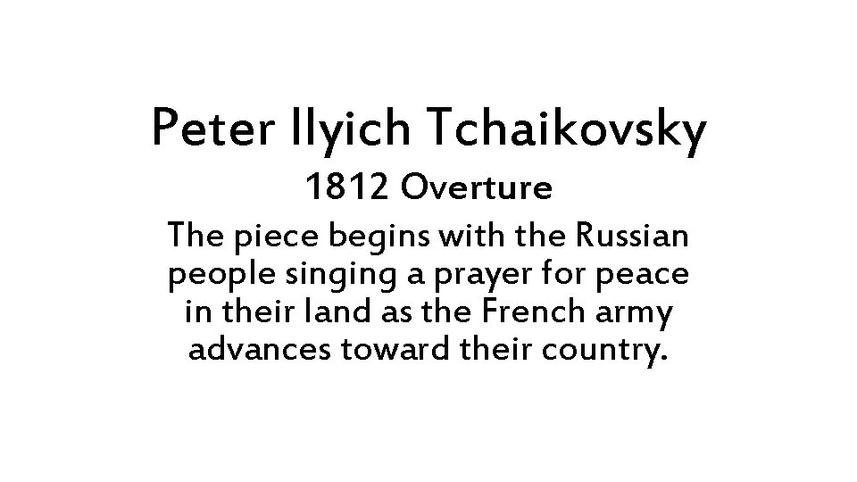 Peter Ilyich Tchaikovsky 1812 Overture The piece begins with the Russian people singing a