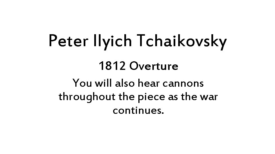 Peter Ilyich Tchaikovsky 1812 Overture You will also hear cannons throughout the piece as