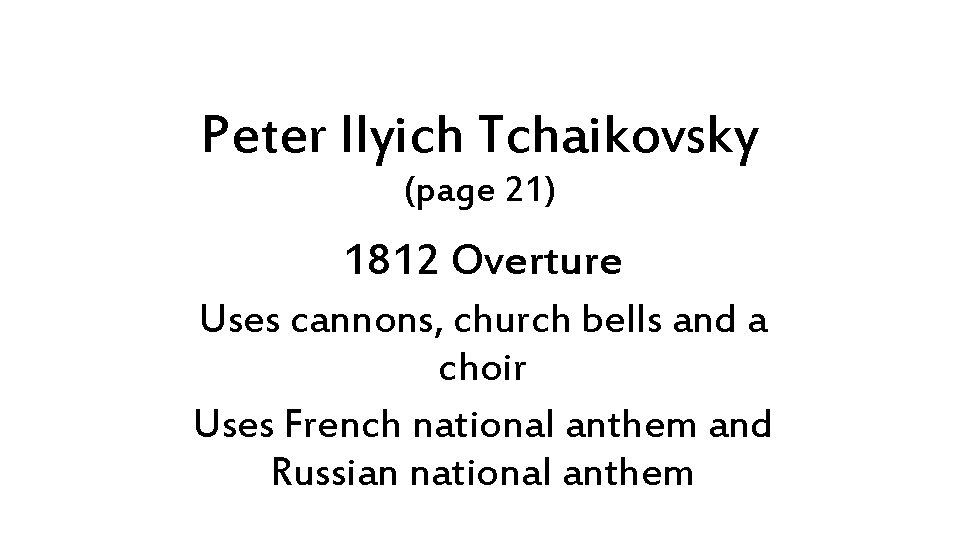 Peter Ilyich Tchaikovsky (page 21) 1812 Overture Uses cannons, church bells and a choir