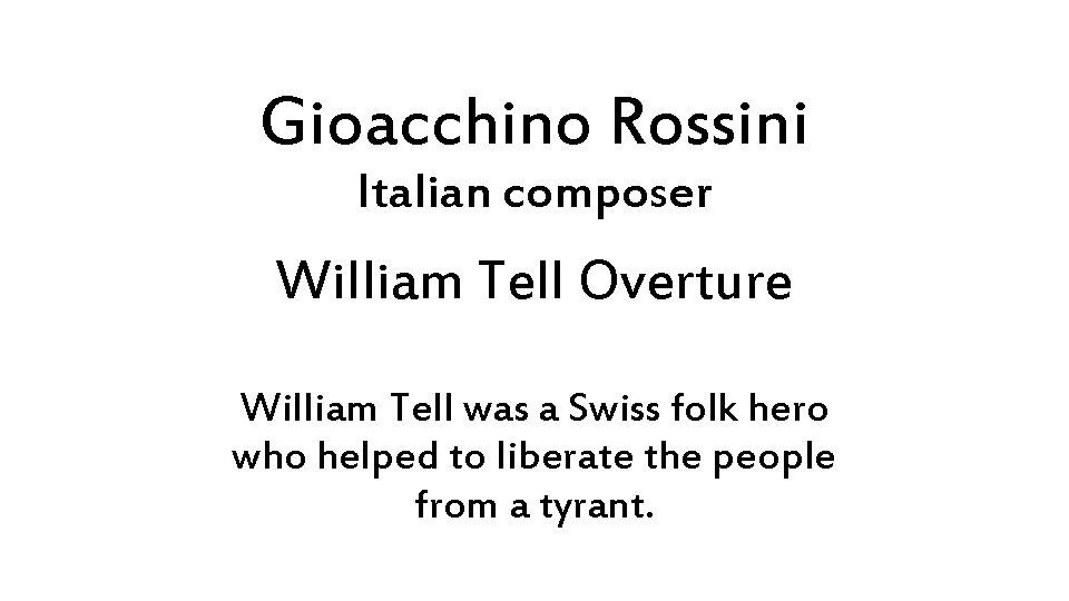 Gioacchino Rossini Italian composer William Tell Overture William Tell was a Swiss folk hero