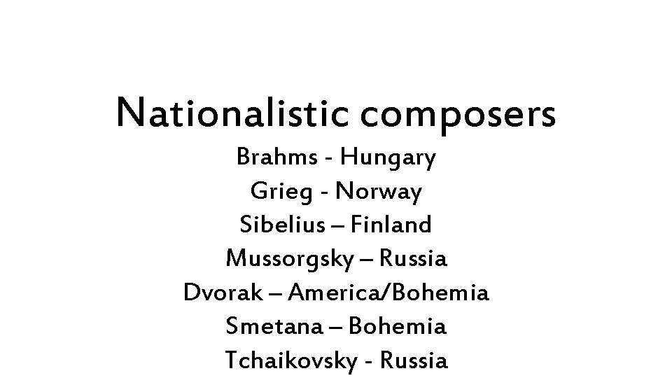 Nationalistic composers Brahms - Hungary Grieg - Norway Sibelius – Finland Mussorgsky – Russia