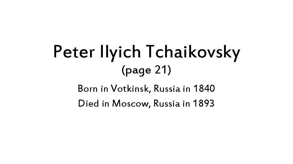 Peter Ilyich Tchaikovsky (page 21) Born in Votkinsk, Russia in 1840 Died in Moscow,