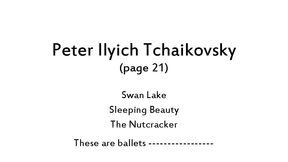 Peter Ilyich Tchaikovsky (page 21) Swan Lake Sleeping Beauty The Nutcracker These are ballets