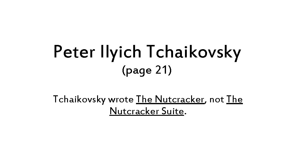 Peter Ilyich Tchaikovsky (page 21) Tchaikovsky wrote The Nutcracker, not The Nutcracker Suite.