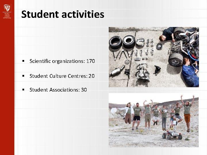 Student activities Scientific organizations: 170 Student Culture Centres: 20 Student Associations: 30