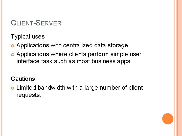 CLIENT-SERVER Typical uses Applications with centralized data storage. Applications where clients perform simple user