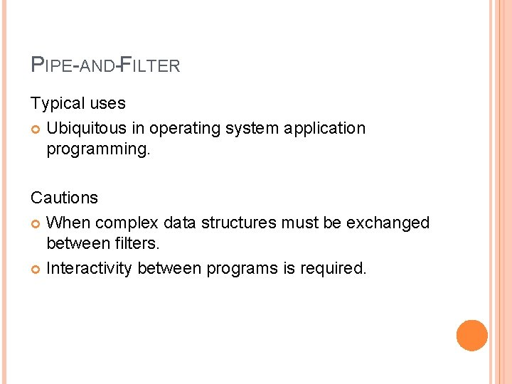 PIPE-AND-FILTER Typical uses Ubiquitous in operating system application programming. Cautions When complex data structures