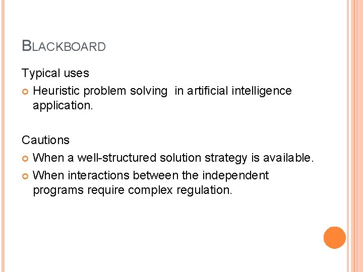 BLACKBOARD Typical uses Heuristic problem solving in artificial intelligence application. Cautions When a well-structured