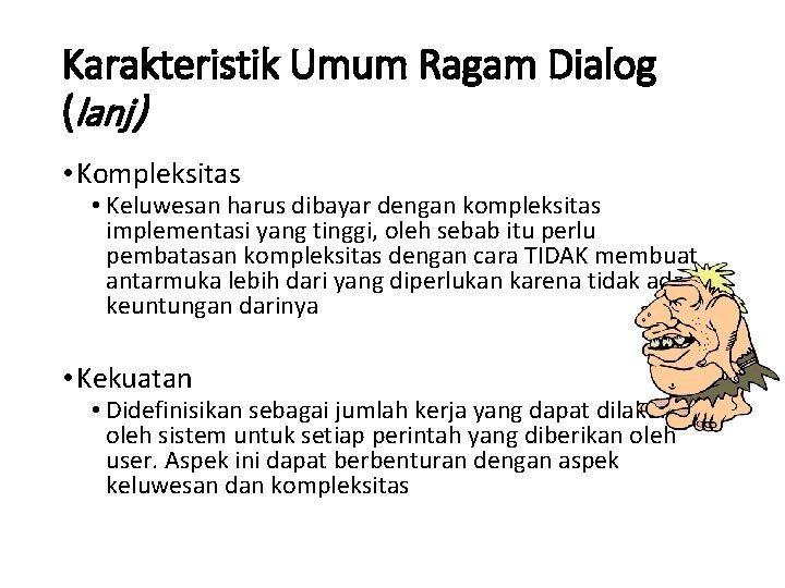Karakteristik Umum Ragam Dialog (lanj) • Kompleksitas • Keluwesan harus dibayar dengan kompleksitas implementasi