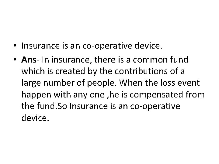 • Insurance is an co-operative device. • Ans- In insurance, there is a