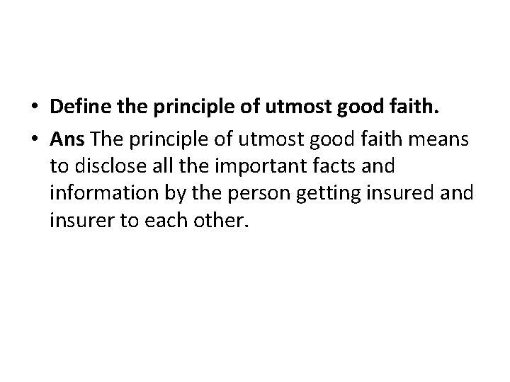 • Define the principle of utmost good faith. • Ans The principle of