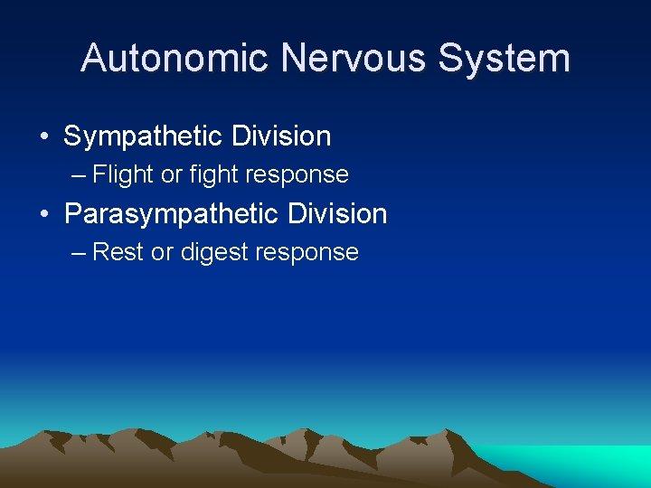 Autonomic Nervous System • Sympathetic Division – Flight or fight response • Parasympathetic Division