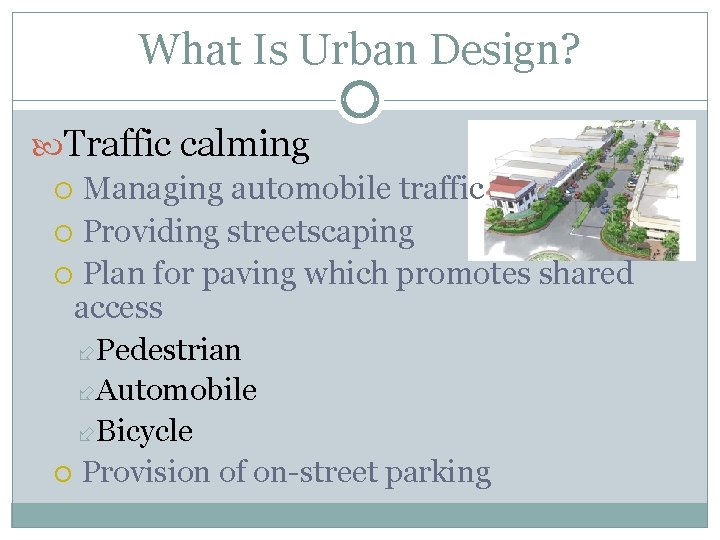 What Is Urban Design? Traffic calming Managing automobile traffic Providing streetscaping Plan for paving