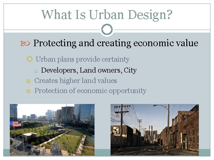 What Is Urban Design? Protecting and creating economic value Urban plans provide certainty Developers,