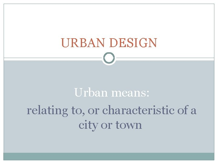 URBAN DESIGN Urban means: relating to, or characteristic of a city or town
