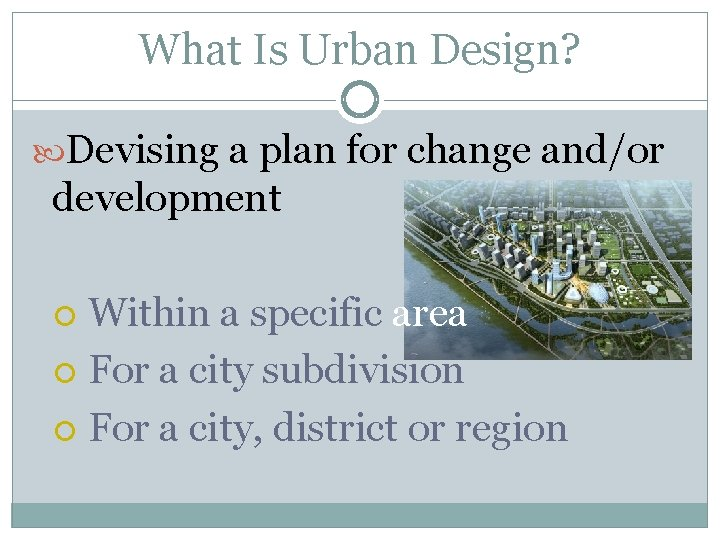 What Is Urban Design? Devising a plan for change and/or development Within a specific
