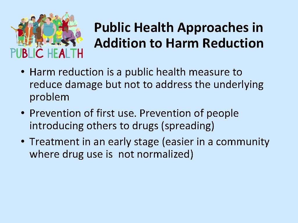 Public Health Approaches in Addition to Harm Reduction • Harm reduction is a public