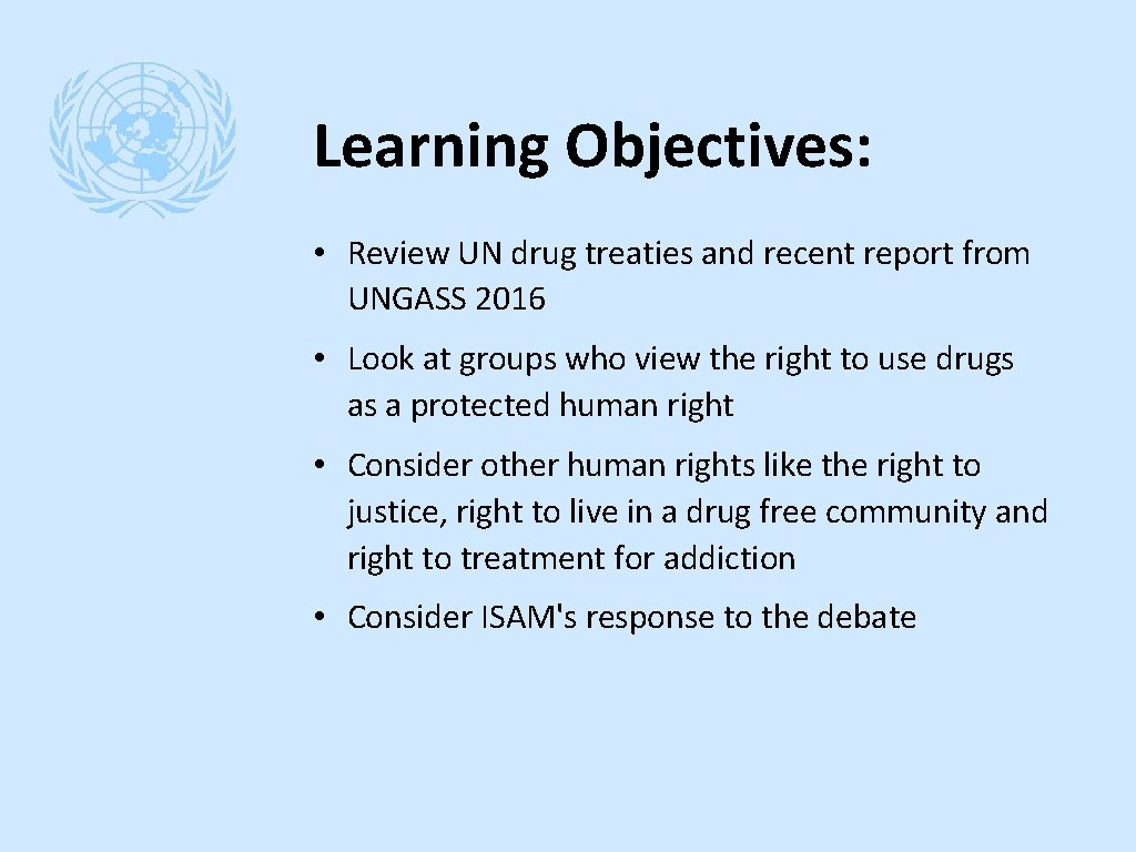 Learning Objectives: • Review UN drug treaties and recent report from UNGASS 2016 •