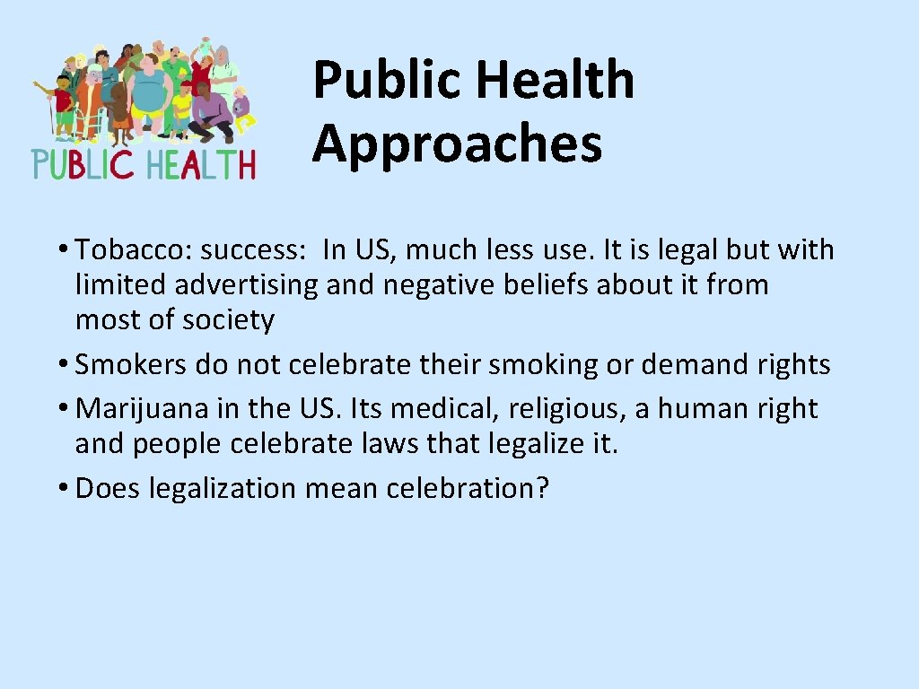 Public Health Approaches • Tobacco: success: In US, much less use. It is legal