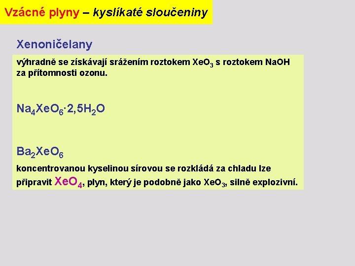 Vzácné plyny – kyslíkaté sloučeniny Xenoničelany výhradně se získávají srážením roztokem Xe. O 3