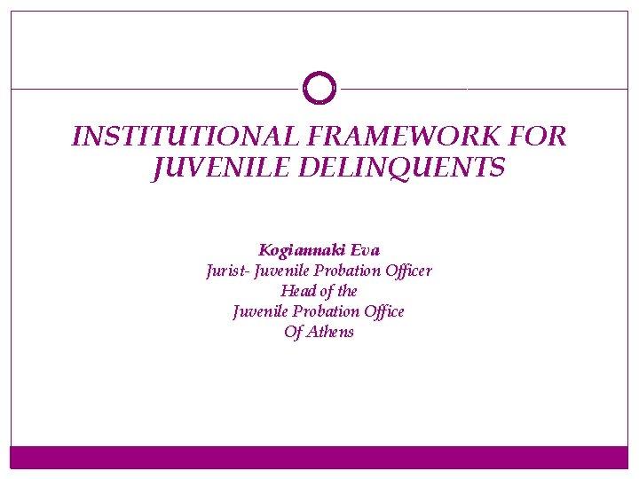 INSTITUTIONAL FRAMEWORK FOR JUVENILE DELINQUENTS Kogiannaki Eva Jurist- Juvenile Probation Officer Head of the