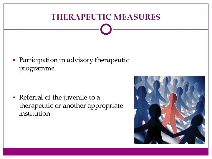 THERAPEUTIC MEASURES § Participation in advisory therapeutic programme. § Referral of the juvenile to