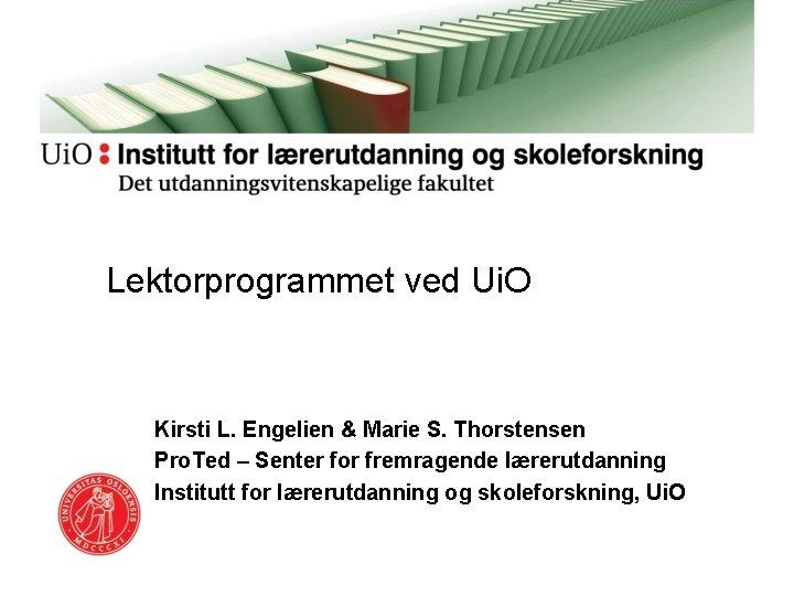 Lektorprogrammet ved Ui. O Kirsti L. Engelien & Marie S. Thorstensen Pro. Ted –
