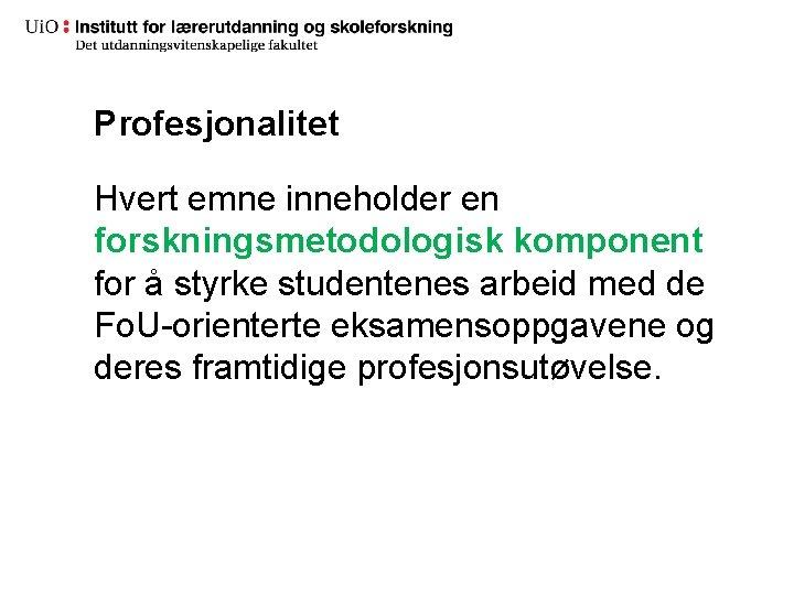 Profesjonalitet Hvert emne inneholder en forskningsmetodologisk komponent for å styrke studentenes arbeid med de
