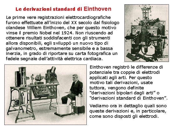 Le derivazioni standard di Einthoven Le prime vere registrazioni elettrocardiografiche furono effettuate all'inizio del