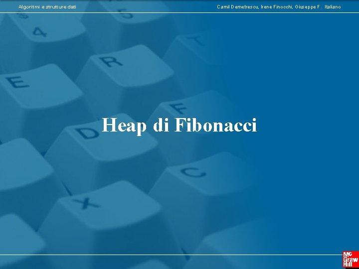Algoritmi e strutture dati Camil Demetrescu, Irene Finocchi, Giuseppe F. Italiano Heap di Fibonacci
