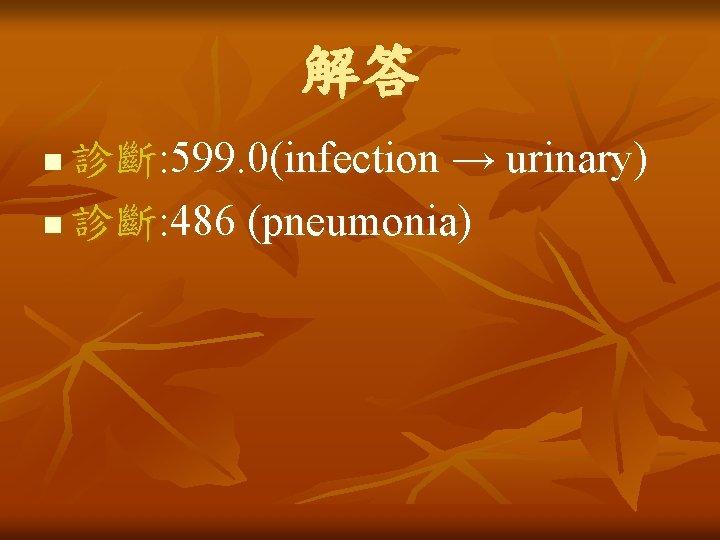 解答 診斷: 599. 0(infection → urinary) n 診斷: 486 (pneumonia) n