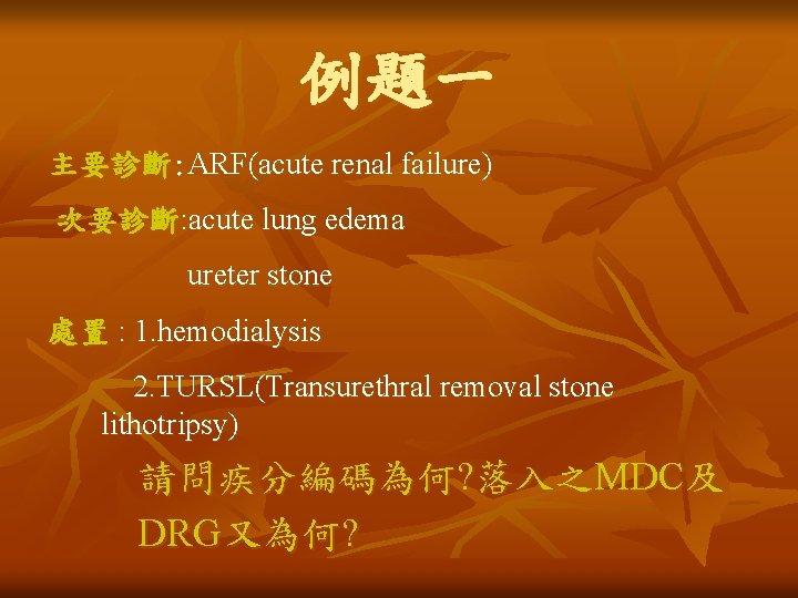 例題一 主要診斷: ARF(acute renal failure) 次要診斷: acute lung edema ureter stone 處置 : 1.