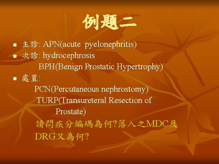 例題二 n n n 主診: APN(acute pyelonephritis) 次診: hydrocephrosis BPH(Benign Prostatic Hypertrophy) 處置: PCN(Percutaneous