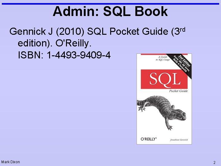 Admin: SQL Book Gennick J (2010) SQL Pocket Guide (3 rd edition). O'Reilly. ISBN: