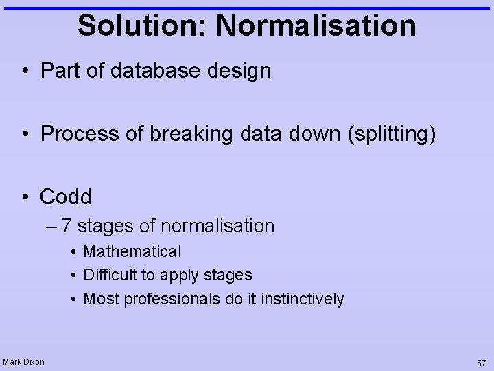 Solution: Normalisation • Part of database design • Process of breaking data down (splitting)