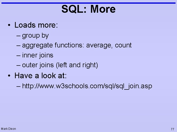 SQL: More • Loads more: – group by – aggregate functions: average, count –