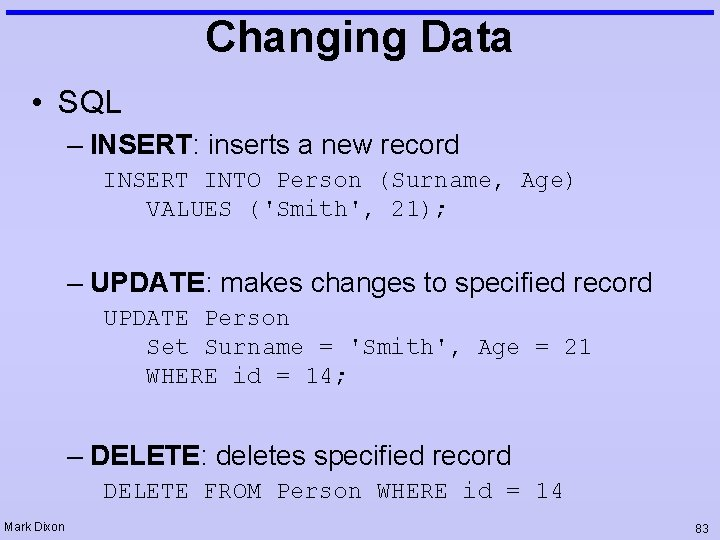 Changing Data • SQL – INSERT: inserts a new record INSERT INTO Person (Surname,