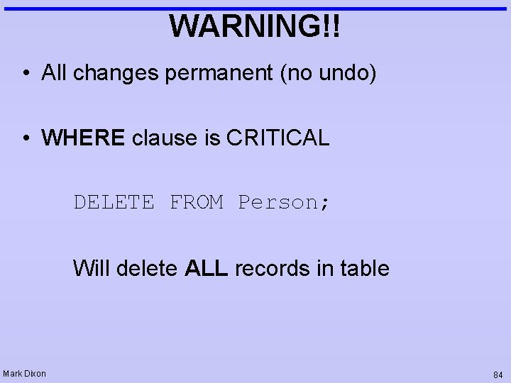 WARNING!! • All changes permanent (no undo) • WHERE clause is CRITICAL DELETE FROM