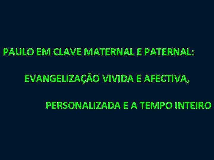PAULO EM CLAVE MATERNAL E PATERNAL: EVANGELIZAÇÃO VIVIDA E AFECTIVA, PERSONALIZADA E A TEMPO