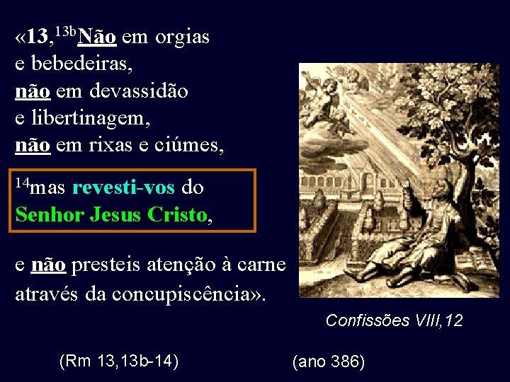 « 13, 13 b. Não em orgias e bebedeiras, não em devassidão e