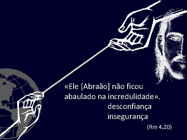 «Ele [Abraão] não ficou abaulado na incredulidade» . desconfiança insegurança (Rm 4, 20)