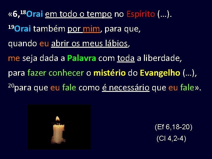 « 6, 18 Orai em todo o tempo no Espírito (…). 19 Orai