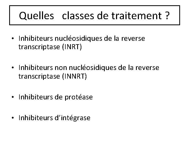 Quelles classes de traitement ? • Inhibiteurs nucléosidiques de la reverse transcriptase (INRT) •