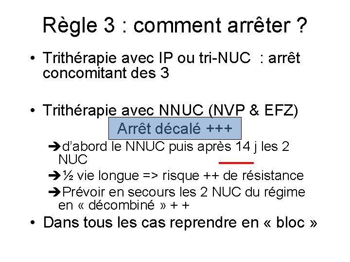 Règle 3 : comment arrêter ? • Trithérapie avec IP ou tri-NUC : arrêt