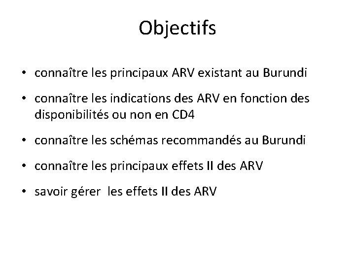 Objectifs • connaître les principaux ARV existant au Burundi • connaître les indications des