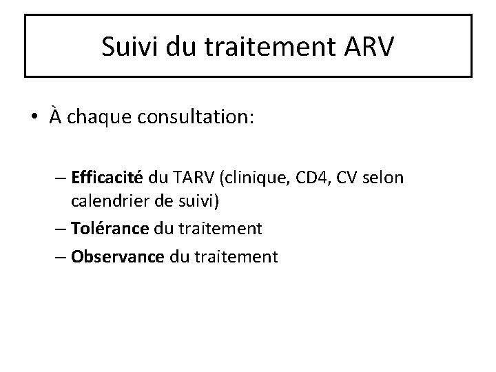 Suivi du traitement ARV • À chaque consultation: – Efficacité du TARV (clinique, CD
