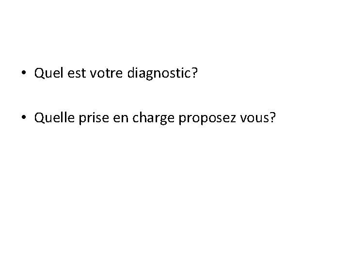 • Quel est votre diagnostic? • Quelle prise en charge proposez vous?
