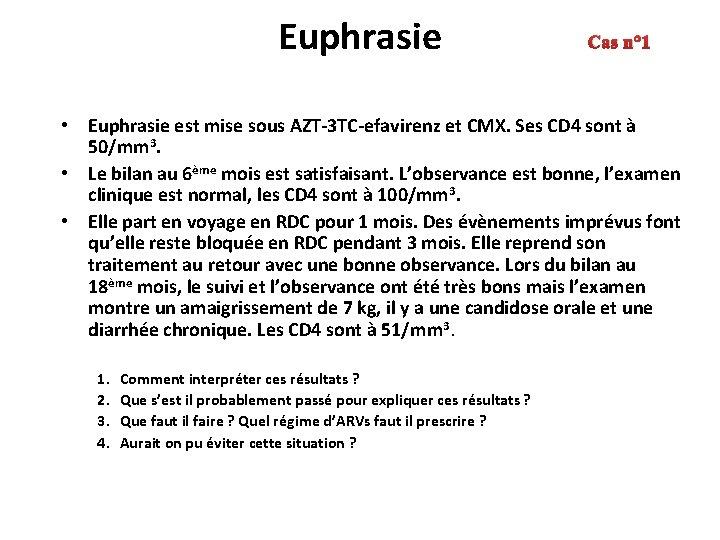 Euphrasie Cas n° 1 • Euphrasie est mise sous AZT-3 TC-efavirenz et CMX. Ses