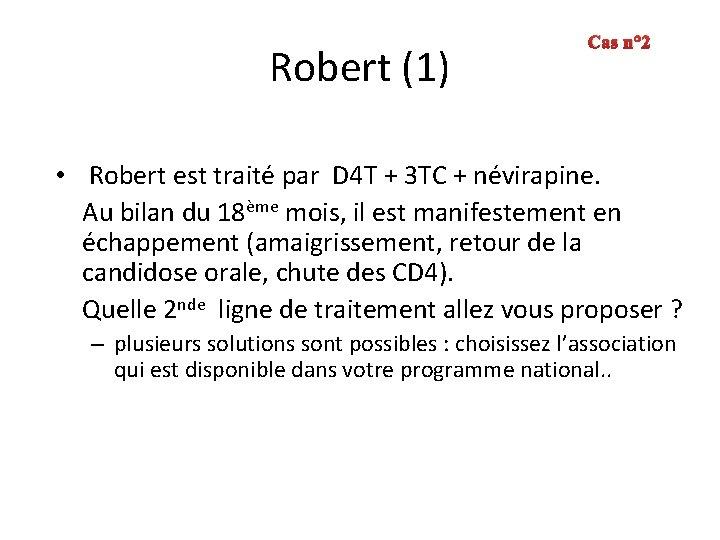Robert (1) Cas n° 2 • Robert est traité par D 4 T +