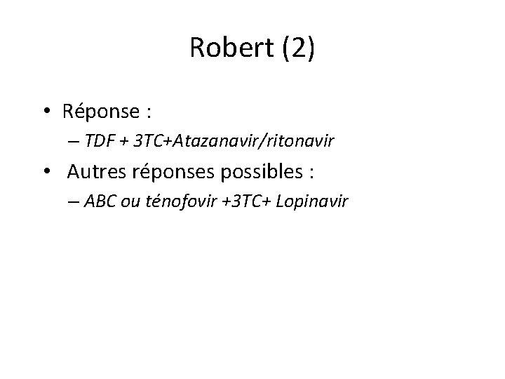 Robert (2) • Réponse : – TDF + 3 TC+Atazanavir/ritonavir • Autres réponses possibles